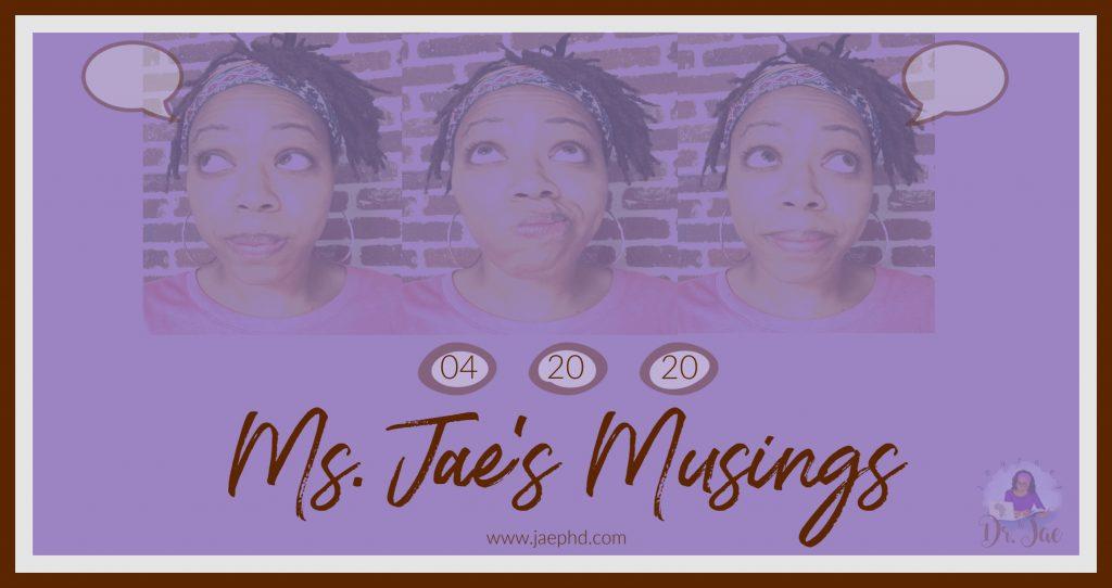 Ms. Jae's Musings: April 20, 2020